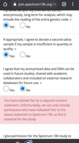 """Screenshot of part of the S10K consent form, the relevant section reads: I agree that my anonymised data and DNA can be used in future studies, shared with academic collaborators and included on external research databases for future use*"""". Where this example screenshot selected that """"no"""" they do not consent to these conditions there is a red warning pop up that reads:  You have [indicated] 'No' to a required consent statement. Unfortunately, we can only include participants who have indicated 'Yes' to the above statement in Spectrum 10K, as this is essential for the study."""