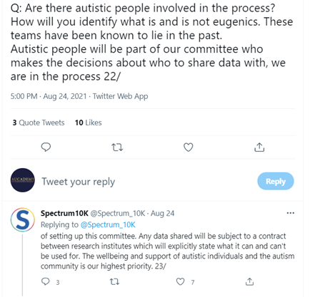 Screenshot of Spectrum10K @Spectrum_10K tweet: Aug 24, reads: Q: Are there autistic people involved in the process? How will you identify what is and is not eugenics. These teams have been known to lie in the past. Autistic people will be part of our committee who makes the decisions about who to share data with, we are in the process 22/ of setting up this committee. Any data shared will be subject to a contract between research institutes which will explicitly state what it can and can't be used for. The wellbeing and support of autistic individuals and the autism community is our highest priority. 23/