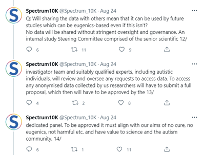 """Screenshot of Spectrum10K @Spectrum_10K tweet: Aug 24, reads: """"Q: Will sharing the data with others mean that it can be used by future studies which can be eugenics-based even if this isn't? No data will be shared without stringent oversight and governance. An internal study Steering Committee comprised of the senior scientific 12/ investigator team and suitably qualified experts, including autistic individuals, will review and oversee any requests to access data. To access any anonymised data collected by us researchers will have to submit a full proposal, which then will have to be approved by the 13/ dedicated panel. To be approved it must align with our aims of no cure, no eugenics, not harmful etc. and have value to science and the autism community. 14/"""