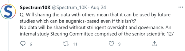 """Screenshot of Spectrum10K @Spectrum_10K tweet: Aug 24, reads: """"Q: Will sharing the data with others mean that it can be used by future studies which can be eugenics-based even if this isn't? No data will be shared without stringent oversight and governance. An internal study Steering Committee comprised of the senior scientific 12/"""