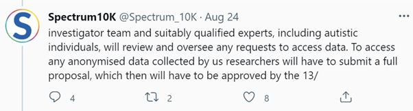 """Screenshot of Spectrum10K @Spectrum_10K tweet: Aug 24, reads: """"investigator team and suitably qualified experts, including autistic individuals, will review and oversee any requests to access data. To access any anonymised data collected by us researchers will have to submit a full proposal, which then will have to be approved by the 13/"""