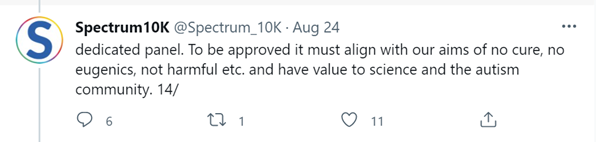 """Screenshot of Spectrum10K @Spectrum_10K tweet: Aug 24, reads: """"dedicated panel. To be approved it must align with our aims of no cure, no eugenics, not harmful etc. and have value to science and the autism community. 14/"""""""